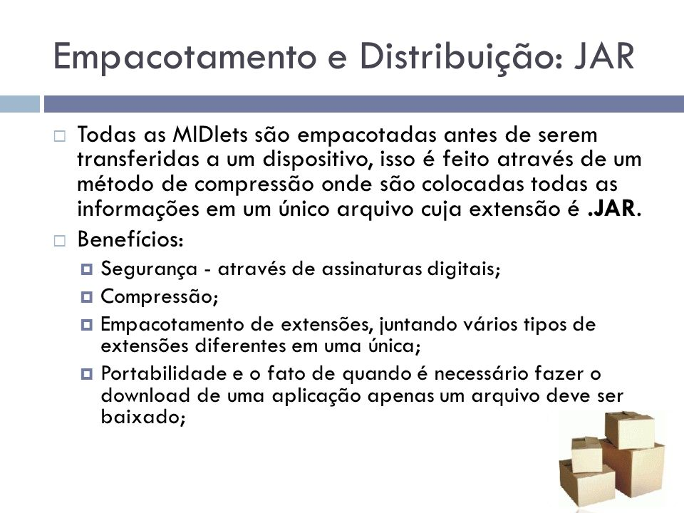 Empacotamento e Distribuição: JAR Todas as MIDlets são empacotadas antes de serem transferidas a um dispositivo, isso é feito através de um método de