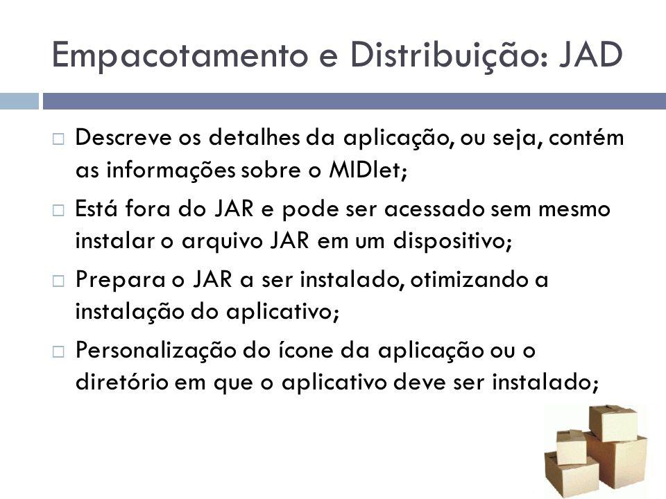 Empacotamento e Distribuição: JAD Descreve os detalhes da aplicação, ou seja, contém as informações sobre o MIDlet; Está fora do JAR e pode ser acessa