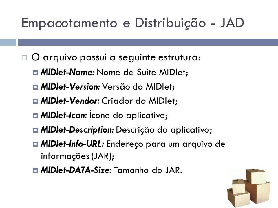 Empacotamento e Distribuição - JAD O arquivo possui a seguinte estrutura: MIDlet-Name: Nome da Suite MIDlet; MIDlet-Version: Versão do MIDlet; MIDlet-