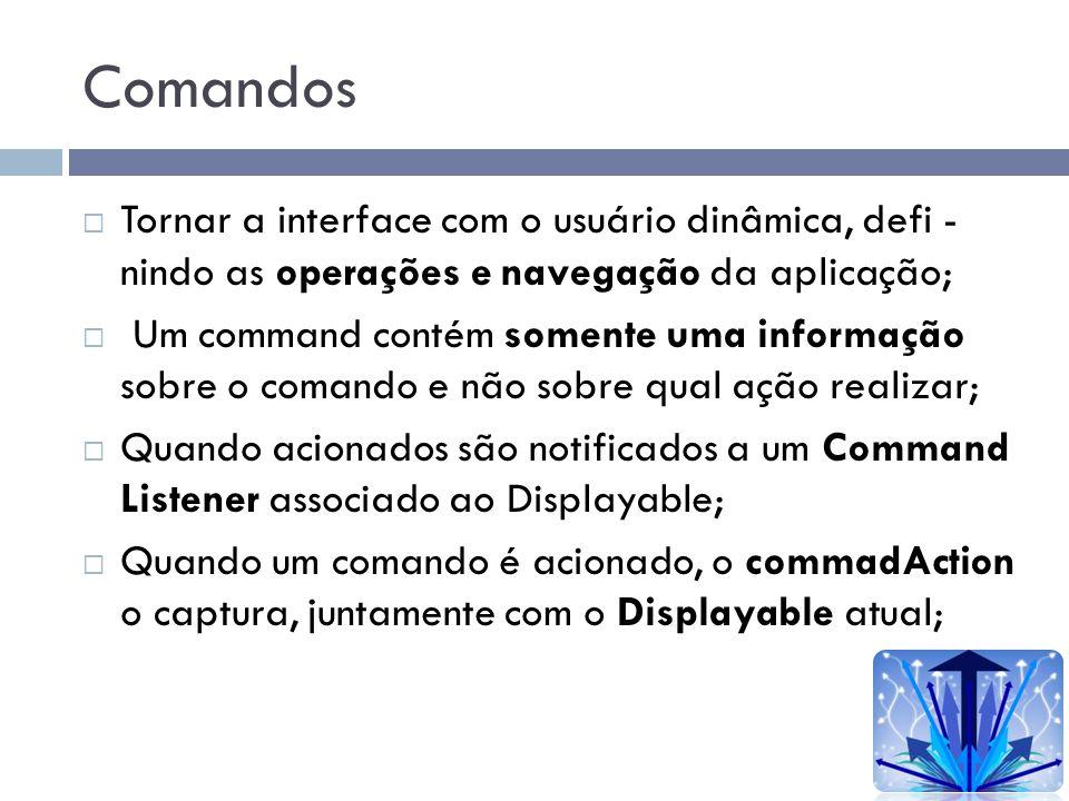Comandos Tornar a interface com o usuário dinâmica, defi - nindo as operações e navegação da aplicação; Um command contém somente uma informação sobre