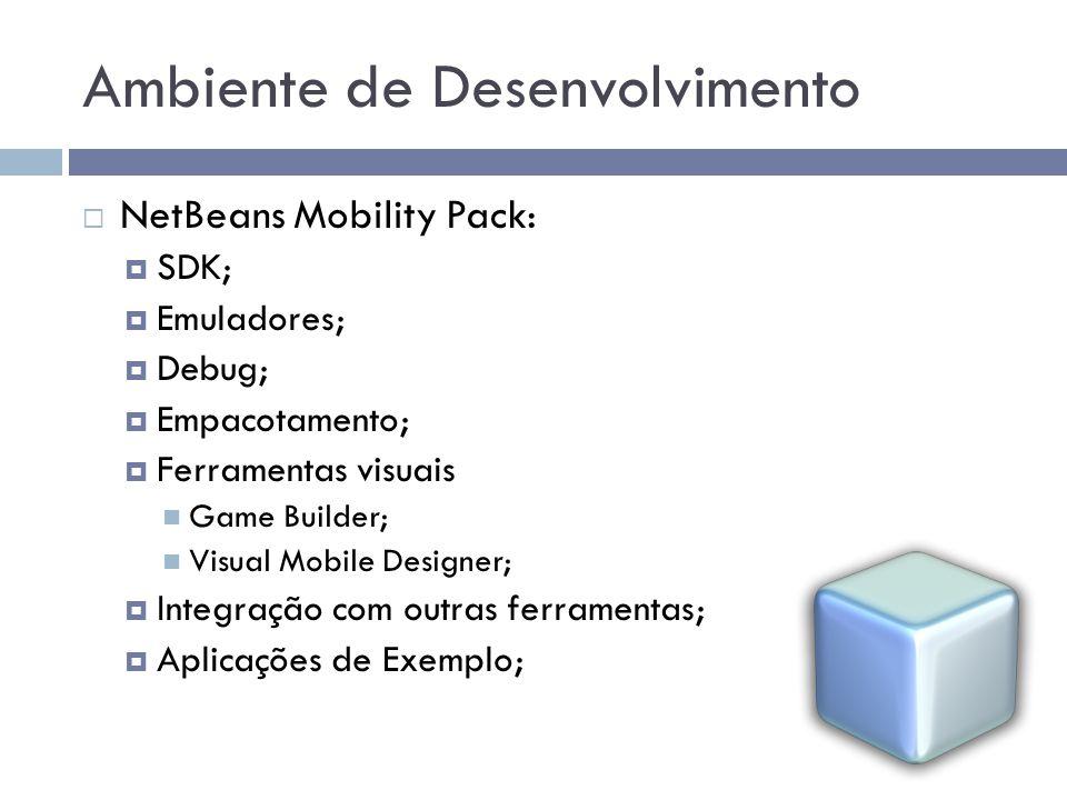 Ambiente de Desenvolvimento NetBeans Mobility Pack: SDK; Emuladores; Debug; Empacotamento; Ferramentas visuais Game Builder; Visual Mobile Designer; I