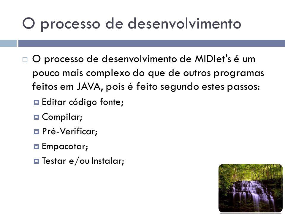 O processo de desenvolvimento O processo de desenvolvimento de MIDlet's é um pouco mais complexo do que de outros programas feitos em JAVA, pois é fei