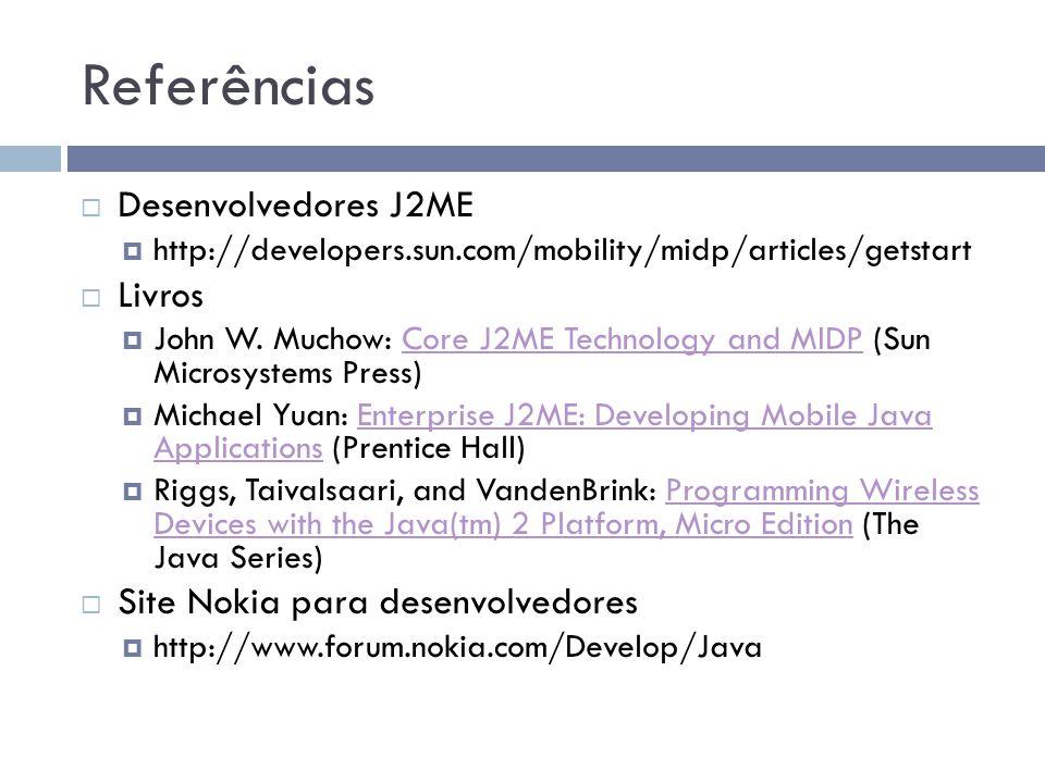 Referências Desenvolvedores J2ME http://developers.sun.com/mobility/midp/articles/getstart Livros John W. Muchow: Core J2ME Technology and MIDP (Sun M