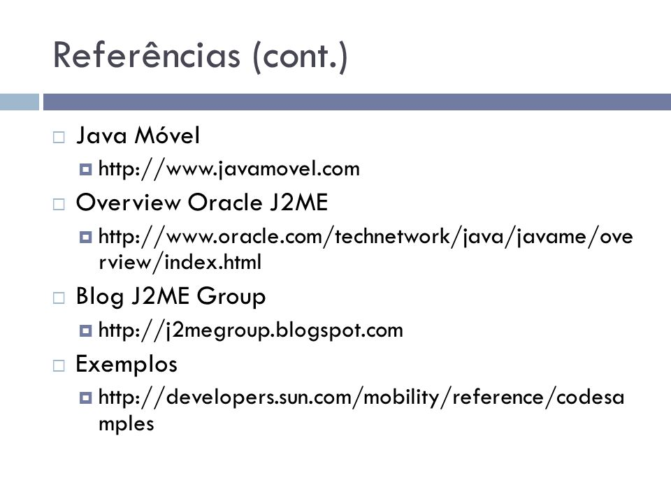 Referências (cont.) Java Móvel http://www.javamovel.com Overview Oracle J2ME http://www.oracle.com/technetwork/java/javame/ove rview/index.html Blog J2ME Group http://j2megroup.blogspot.com Exemplos http://developers.sun.com/mobility/reference/codesa mples