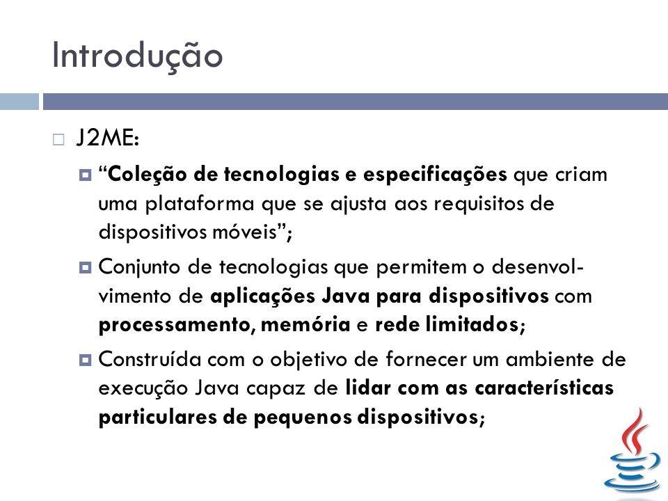 Introdução J2ME: Coleção de tecnologias e especificações que criam uma plataforma que se ajusta aos requisitos de dispositivos móveis; Conjunto de tec
