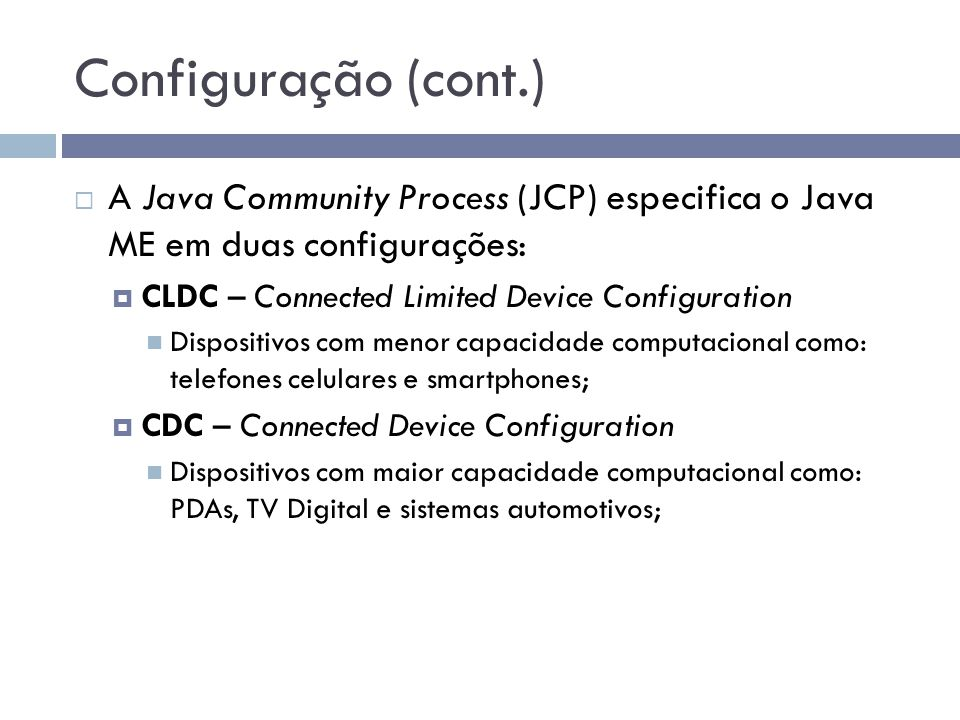 Configuração (cont.) A Java Community Process (JCP) especifica o Java ME em duas configurações: CLDC – Connected Limited Device Configuration Disposit