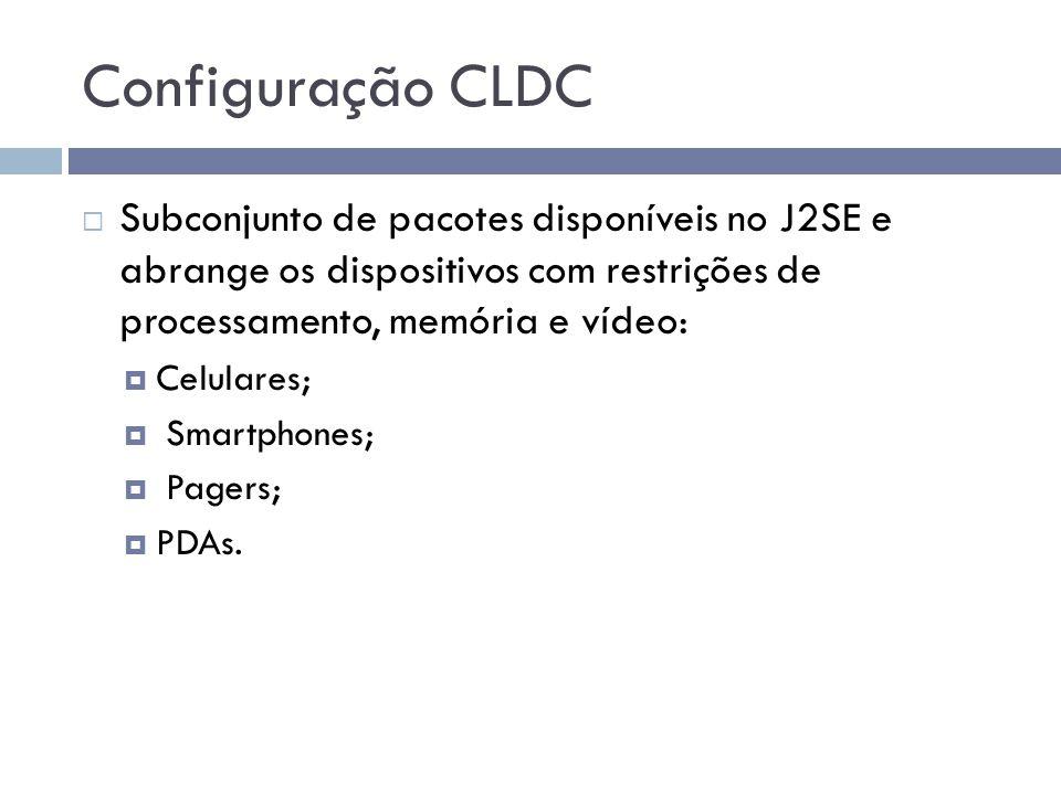 Configuração CLDC Subconjunto de pacotes disponíveis no J2SE e abrange os dispositivos com restrições de processamento, memória e vídeo: Celulares; Sm