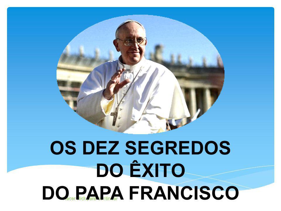 Hacer click para continuar OS DEZ SEGREDOS DO ÊXITO DO PAPA FRANCISCO