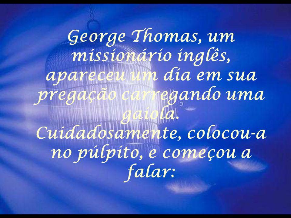 George Thomas, um missionário inglês, apareceu um dia em sua pregação carregando uma gaiola.