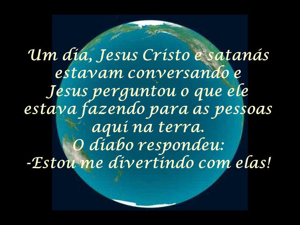 Um dia, Jesus Cristo e satanás estavam conversando e Jesus perguntou o que ele estava fazendo para as pessoas aqui na terra. O diabo respondeu: -Estou