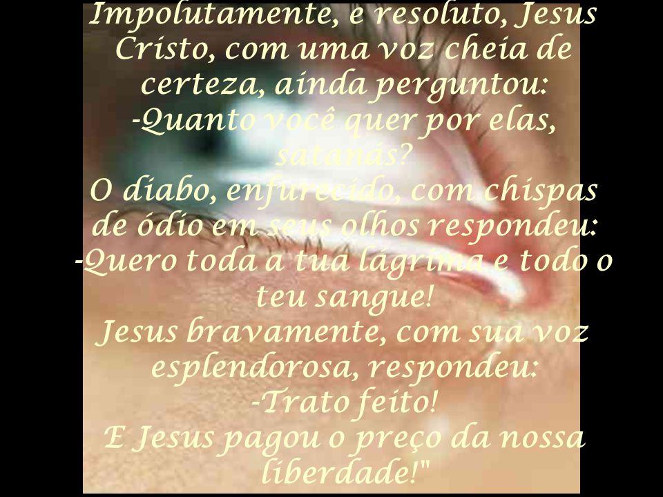 Impolutamente, e resoluto, Jesus Cristo, com uma voz cheia de certeza, ainda perguntou: -Quanto você quer por elas, satanás? O diabo, enfurecido, com