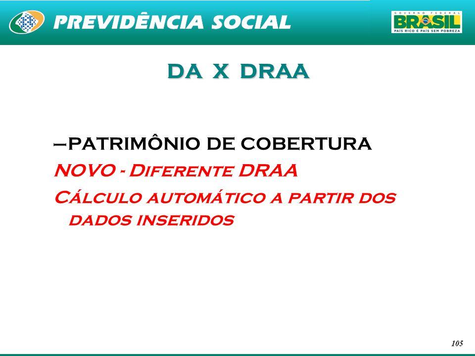 105 DA X DRAA –PATRIMÔNIO DE COBERTURA NOVO - Diferente DRAA Cálculo automático a partir dos dados inseridos