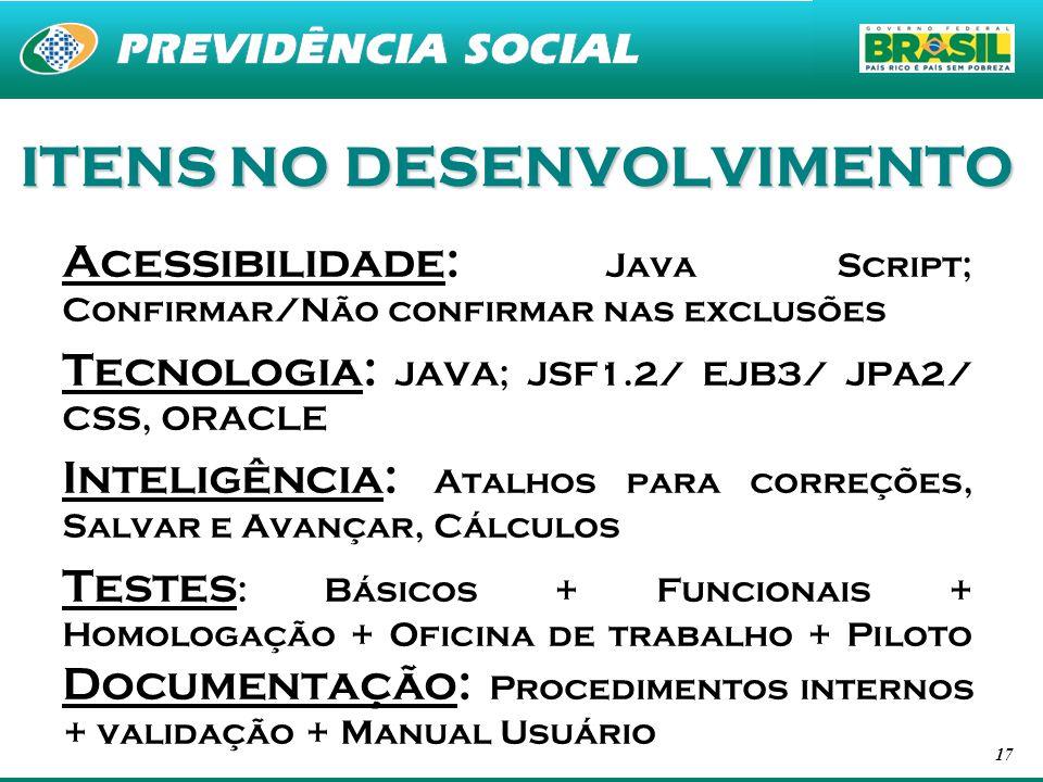 17 ITENS NO DESENVOLVIMENTO Acessibilidade: Java Script; Confirmar/Não confirmar nas exclusões Tecnologia: JAVA; JSF1.2/ EJB3/ JPA2/ CSS, ORACLE Intel