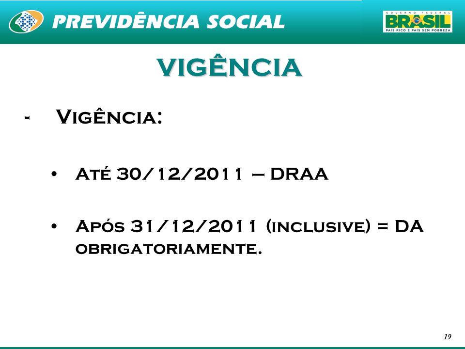 19 VIGÊNCIA -Vigência: Até 30/12/2011 – DRAA Após 31/12/2011 (inclusive) = DA obrigatoriamente.