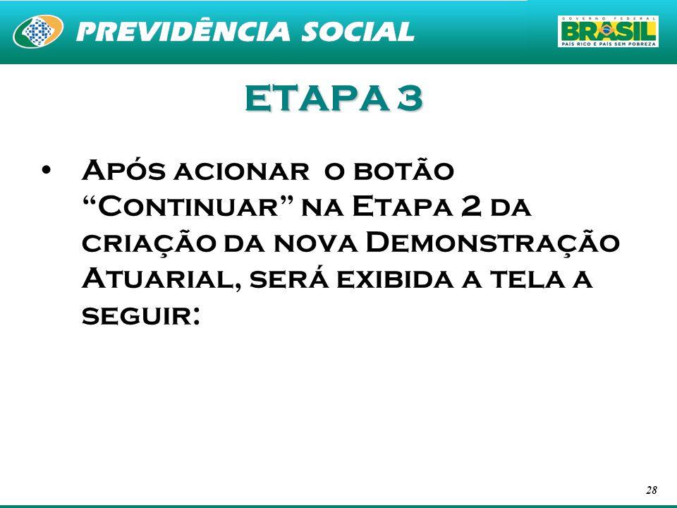 28 ETAPA 3 Após acionar o botão Continuar na Etapa 2 da criação da nova Demonstração Atuarial, será exibida a tela a seguir: