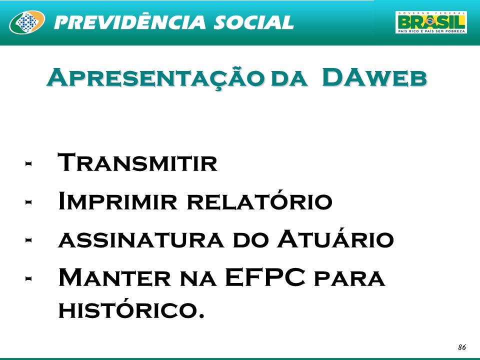 86 Apresentação da DAweb -Transmitir -Imprimir relatório -assinatura do Atuário -Manter na EFPC para histórico.