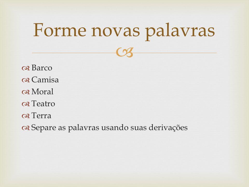 Barco Camisa Moral Teatro Terra Separe as palavras usando suas derivações Forme novas palavras