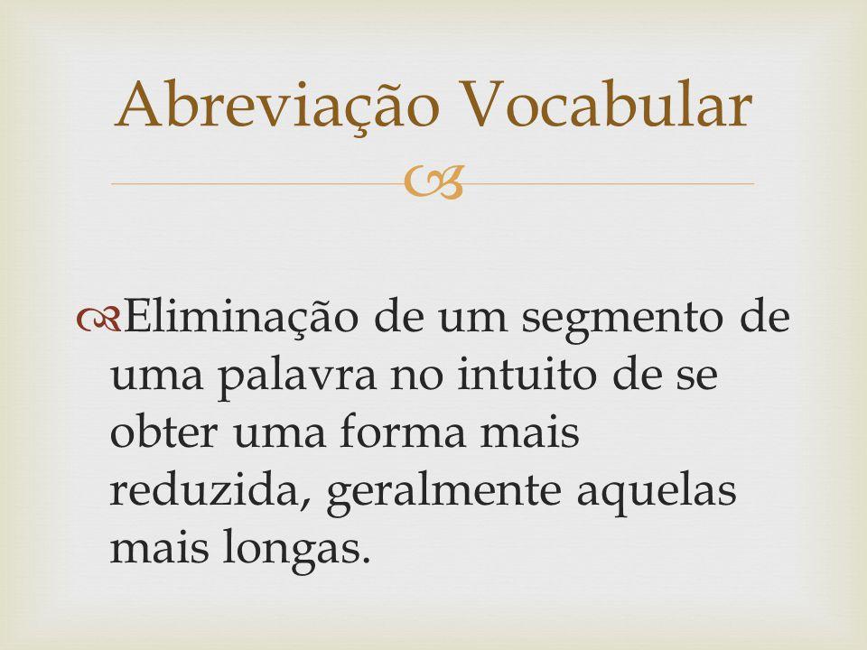 Eliminação de um segmento de uma palavra no intuito de se obter uma forma mais reduzida, geralmente aquelas mais longas. Abreviação Vocabular