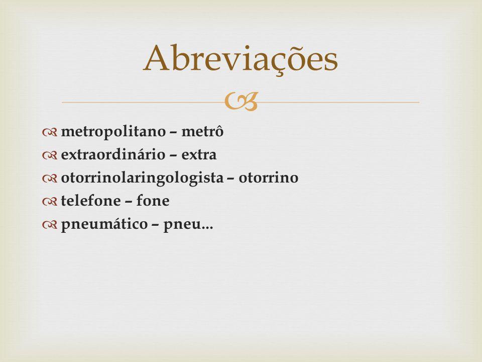 metropolitano – metrô extraordinário – extra otorrinolaringologista – otorrino telefone – fone pneumático – pneu... Abreviações