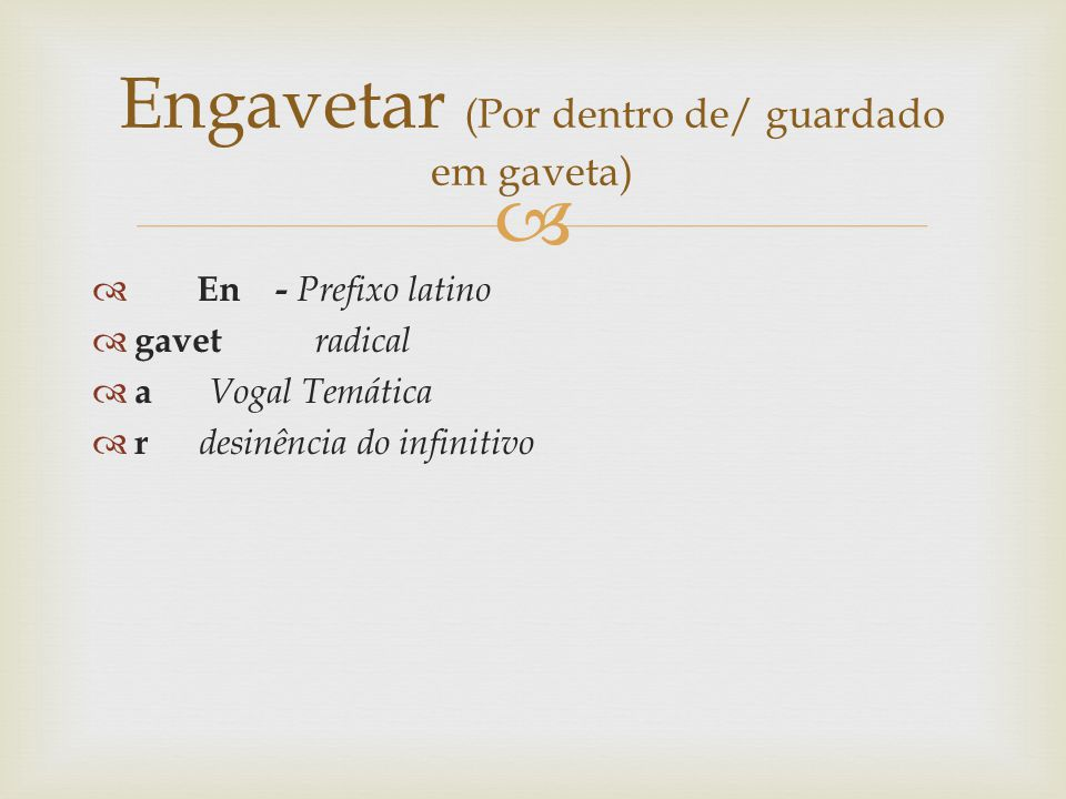 Gavet - Radical Gavet + a - gaveta En + gavet + a + r - engavetar Em + gavet + a + mento - engavetamento O sufixo mento indica ação – estado ou qualidade Logo