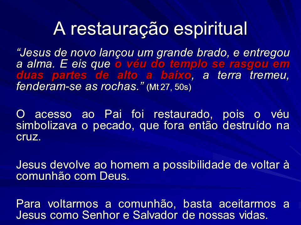 A restauração espiritual Jesus de novo lançou um grande brado, e entregou a alma. E eis que o véu do templo se rasgou em duas partes de alto a baixo,