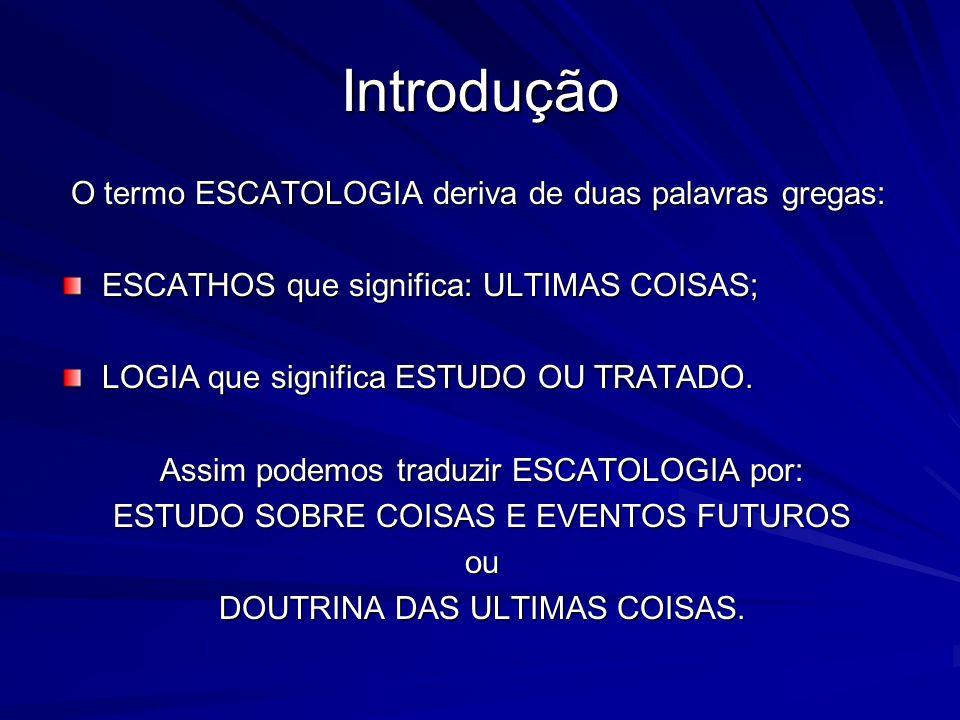 Introdução O termo ESCATOLOGIA deriva de duas palavras gregas: O termo ESCATOLOGIA deriva de duas palavras gregas: ESCATHOS que significa: ULTIMAS COISAS; LOGIA que significa ESTUDO OU TRATADO.