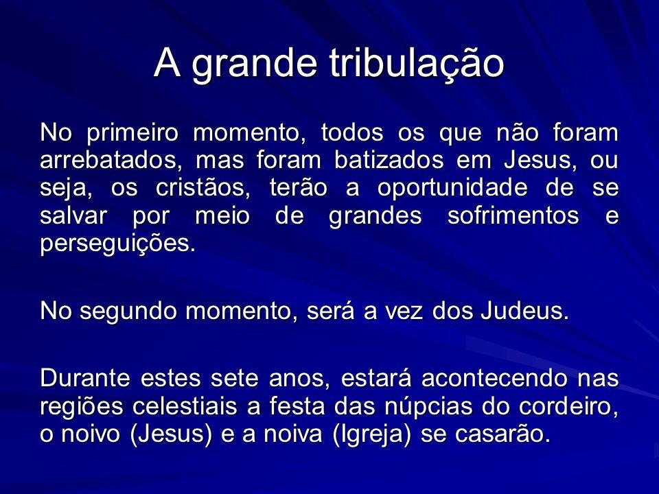 A grande tribulação No primeiro momento, todos os que não foram arrebatados, mas foram batizados em Jesus, ou seja, os cristãos, terão a oportunidade