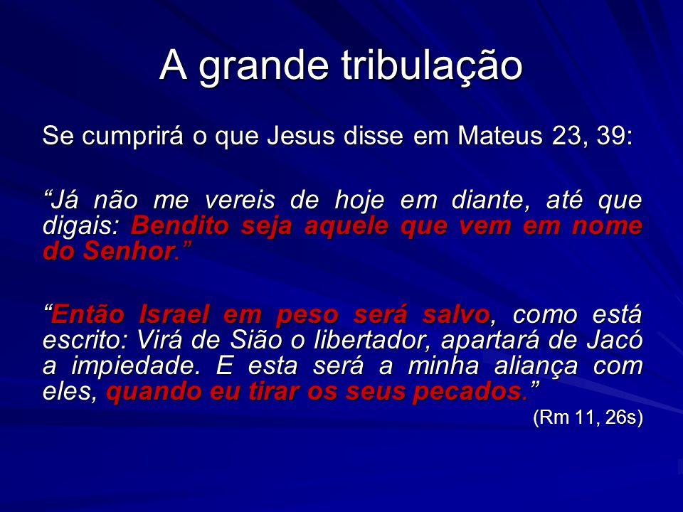 A grande tribulação Se cumprirá o que Jesus disse em Mateus 23, 39: Já não me vereis de hoje em diante, até que digais: Bendito seja aquele que vem em nome do Senhor.
