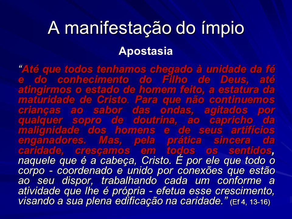 A manifestação do ímpio Até que todos tenhamos chegado à unidade da fé e do conhecimento do Filho de Deus, até atingirmos o estado de homem feito, a e