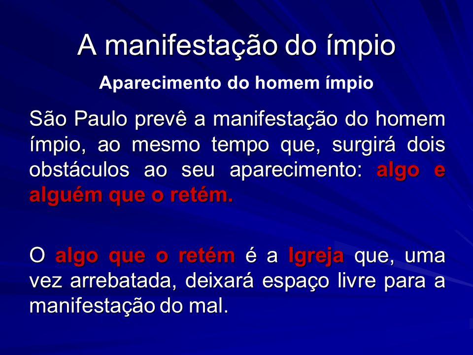 A manifestação do ímpio São Paulo prevê a manifestação do homem ímpio, ao mesmo tempo que, surgirá dois obstáculos ao seu aparecimento: algo e alguém que o retém.