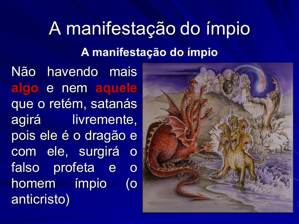 Não havendo mais algo e nem aquele que o retém, satanás agirá livremente, pois ele é o dragão e com ele, surgirá o falso profeta e o homem ímpio (o anticristo) A manifestação do ímpio