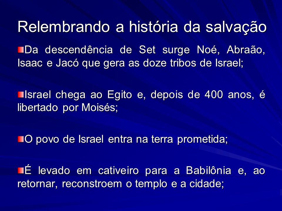 Relembrando a história da salvação Da descendência de Set surge Noé, Abraão, Isaac e Jacó que gera as doze tribos de Israel; Israel chega ao Egito e,