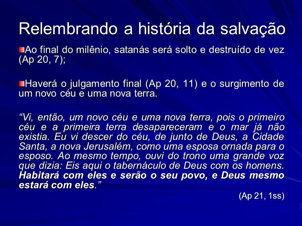 Relembrando a história da salvação Ao final do milênio, satanás será solto e destruído de vez (Ap 20, 7); Haverá o julgamento final (Ap 20, 11) e o surgimento de um novo céu e uma nova terra.