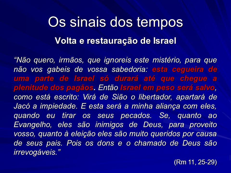 Os sinais dos tempos Volta e restauração de Israel Não quero, irmãos, que ignoreis este mistério, para que não vos gabeis de vossa sabedoria: esta ceg