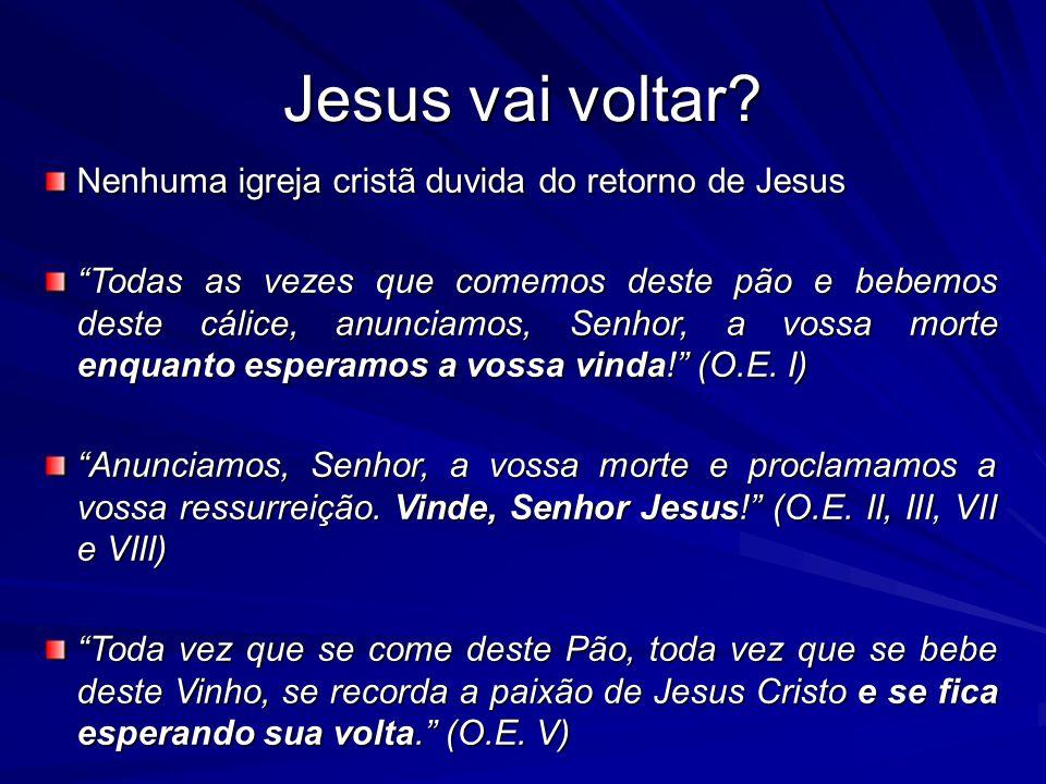 Jesus vai voltar? Nenhuma igreja cristã duvida do retorno de Jesus Todas as vezes que comemos deste pão e bebemos deste cálice, anunciamos, Senhor, a