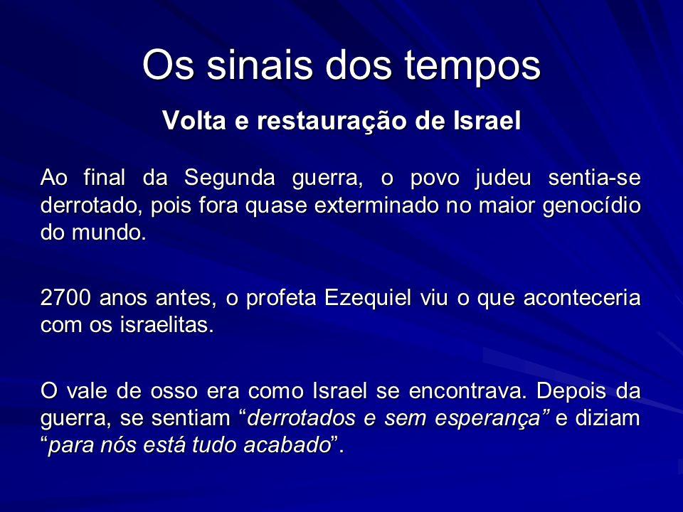 Os sinais dos tempos Volta e restauração de Israel Ao final da Segunda guerra, o povo judeu sentia-se derrotado, pois fora quase exterminado no maior genocídio do mundo.