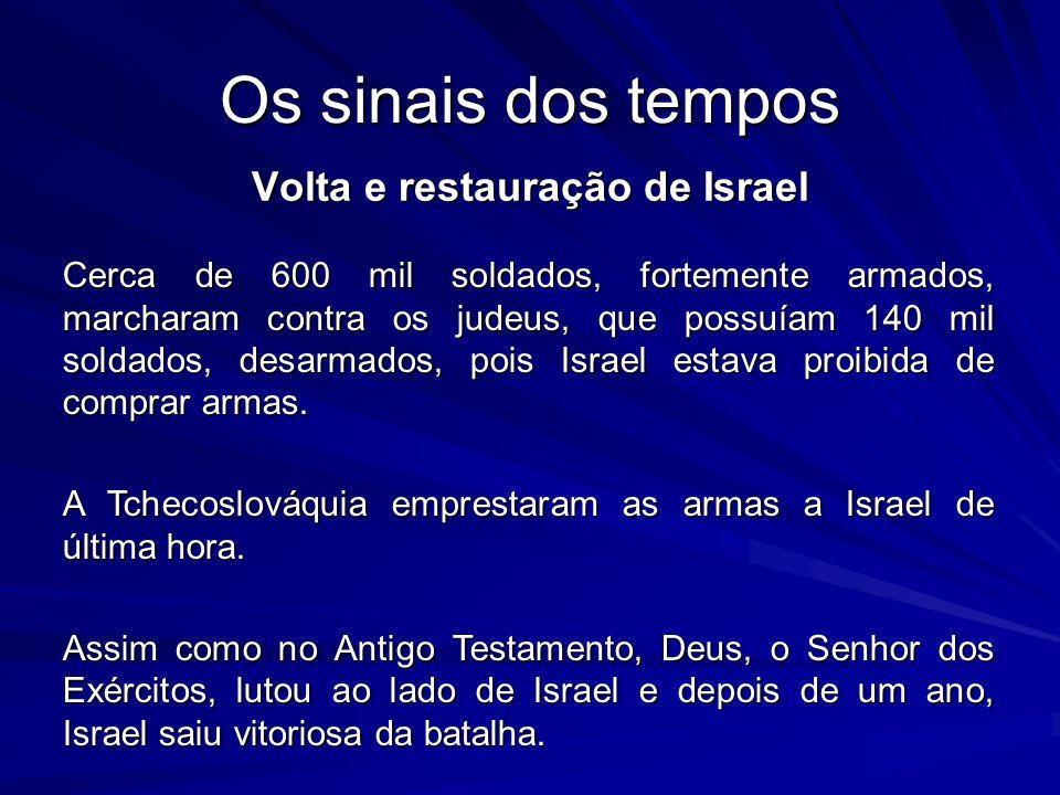 Os sinais dos tempos Volta e restauração de Israel Cerca de 600 mil soldados, fortemente armados, marcharam contra os judeus, que possuíam 140 mil soldados, desarmados, pois Israel estava proibida de comprar armas.