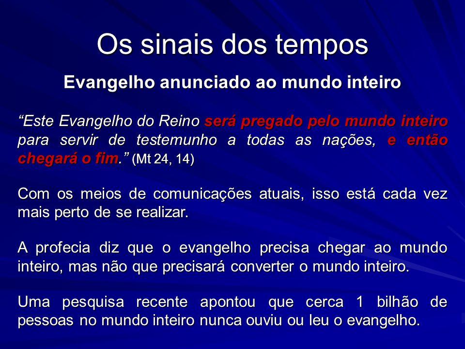 Os sinais dos tempos Evangelho anunciado ao mundo inteiro Este Evangelho do Reino será pregado pelo mundo inteiro para servir de testemunho a todas as nações, e então chegará o fim.