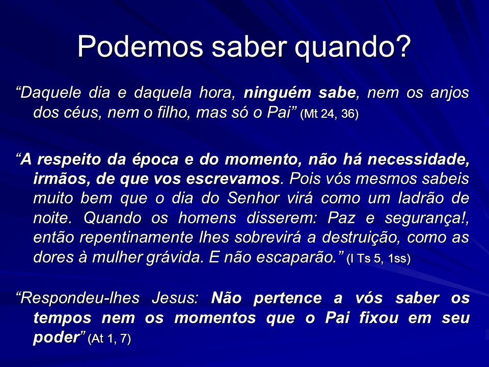 Podemos saber quando? Daquele dia e daquela hora, ninguém sabe, nem os anjos dos céus, nem o filho, mas só o Pai (Mt 24, 36) A respeito da época e do