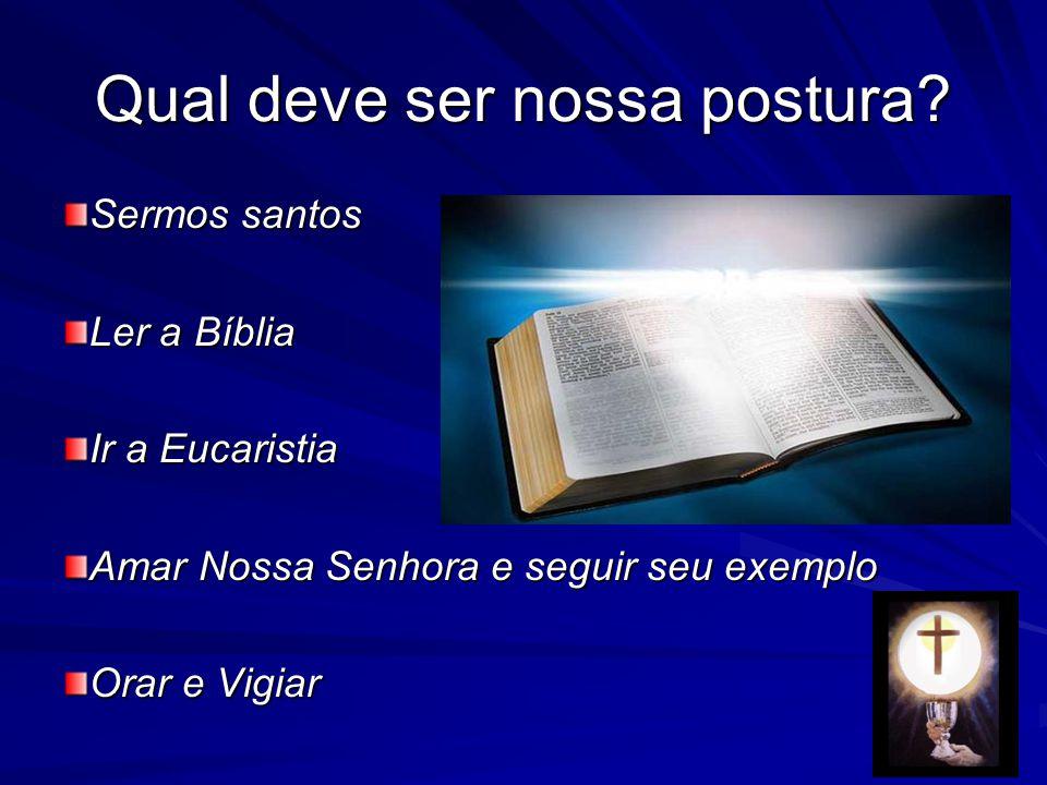 Qual deve ser nossa postura? Sermos santos Ler a Bíblia Ir a Eucaristia Amar Nossa Senhora e seguir seu exemplo Orar e Vigiar