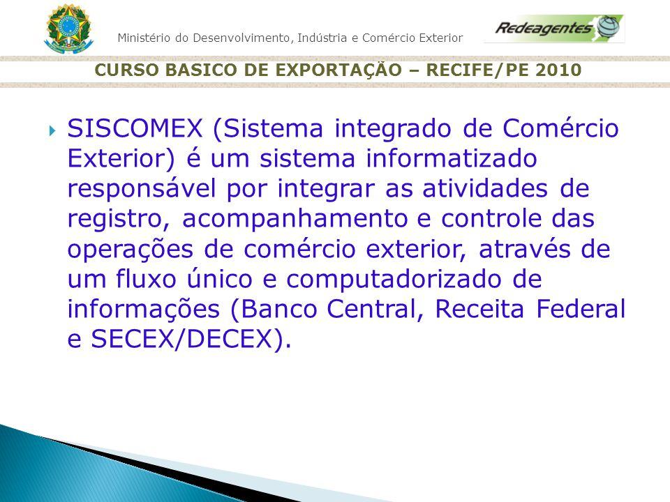 Ministério do Desenvolvimento, Indústria e Comércio Exterior CURSO BASICO DE EXPORTAÇÃO – RECIFE/PE 2010 SISCOMEX (Sistema integrado de Comércio Exter