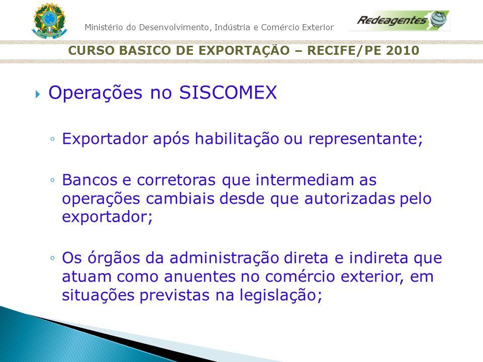 Ministério do Desenvolvimento, Indústria e Comércio Exterior CURSO BASICO DE EXPORTAÇÃO – RECIFE/PE 2010 Operações no SISCOMEX Exportador após habilit