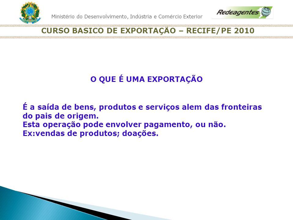 Ministério do Desenvolvimento, Indústria e Comércio Exterior CURSO BASICO DE EXPORTAÇÃO – RECIFE/PE 2010 O QUE É UMA EXPORTAÇÃO É a saída de bens, pro