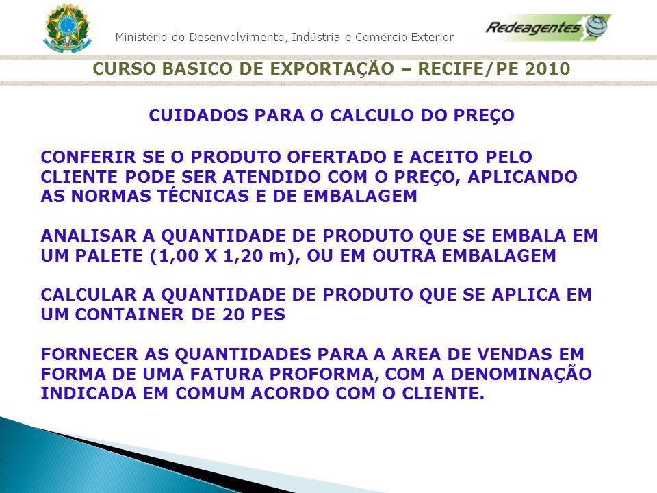 Ministério do Desenvolvimento, Indústria e Comércio Exterior CURSO BASICO DE EXPORTAÇÃO – RECIFE/PE 2010 CUIDADOS PARA O CALCULO DO PREÇO CONFERIR SE