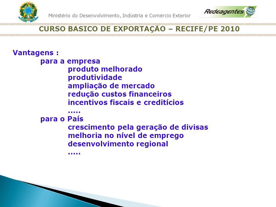 Ministério do Desenvolvimento, Indústria e Comércio Exterior CURSO BASICO DE EXPORTAÇÃO – RECIFE/PE 2010 Vantagens : para a empresa produto melhorado
