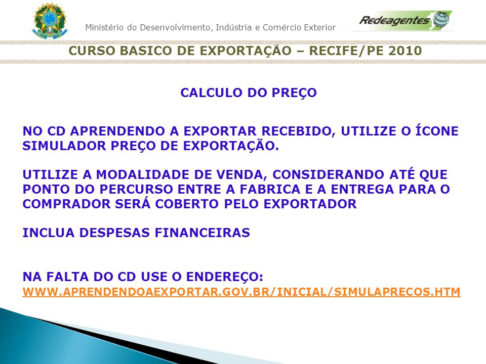 Ministério do Desenvolvimento, Indústria e Comércio Exterior CURSO BASICO DE EXPORTAÇÃO – RECIFE/PE 2010 CALCULO DO PREÇO NO CD APRENDENDO A EXPORTAR
