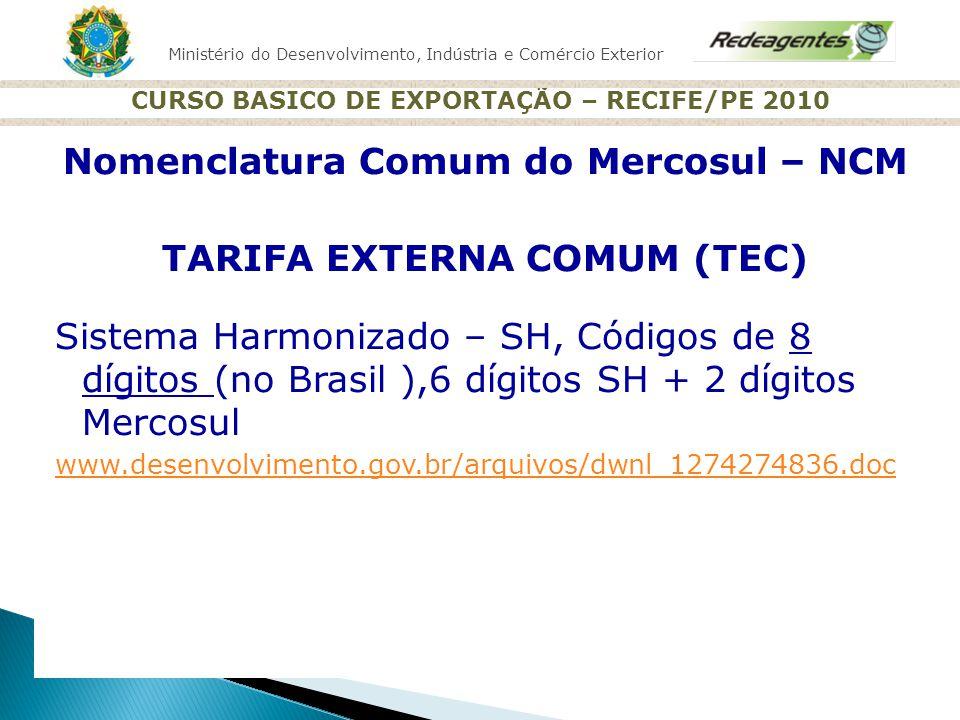 Ministério do Desenvolvimento, Indústria e Comércio Exterior CURSO BASICO DE EXPORTAÇÃO – RECIFE/PE 2010 Nomenclatura Comum do Mercosul – NCM TARIFA E