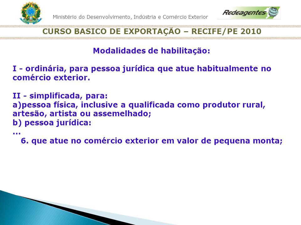 Ministério do Desenvolvimento, Indústria e Comércio Exterior CURSO BASICO DE EXPORTAÇÃO – RECIFE/PE 2010 Modalidades de habilitação: I - ordinária, pa