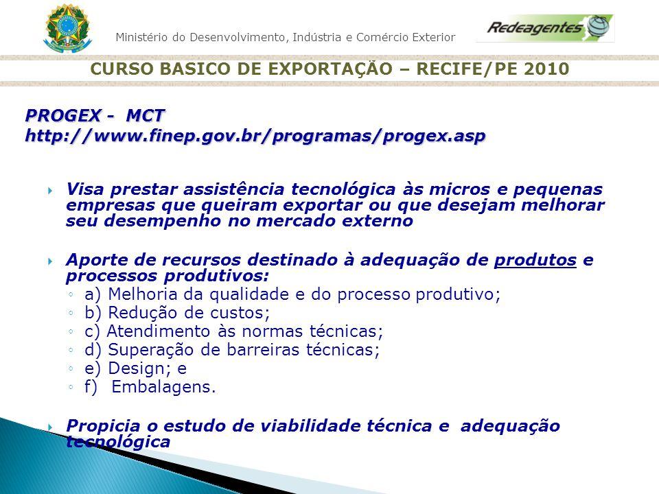 Ministério do Desenvolvimento, Indústria e Comércio Exterior CURSO BASICO DE EXPORTAÇÃO – RECIFE/PE 2010 Visa prestar assistência tecnológica às micro