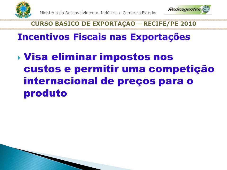 Ministério do Desenvolvimento, Indústria e Comércio Exterior CURSO BASICO DE EXPORTAÇÃO – RECIFE/PE 2010 Incentivos Fiscais nas Exportações Visa elimi